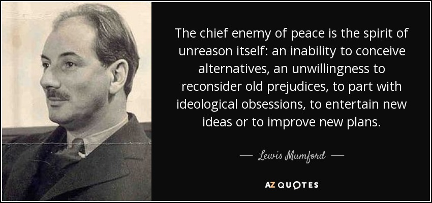The chief enemy of peace is the spirit of unreason itself: an inability to conceive alternatives, an unwillingness to reconsider old prejudices, to part with ideological obsessions, to entertain new ideas or to improve new plans. - Lewis Mumford