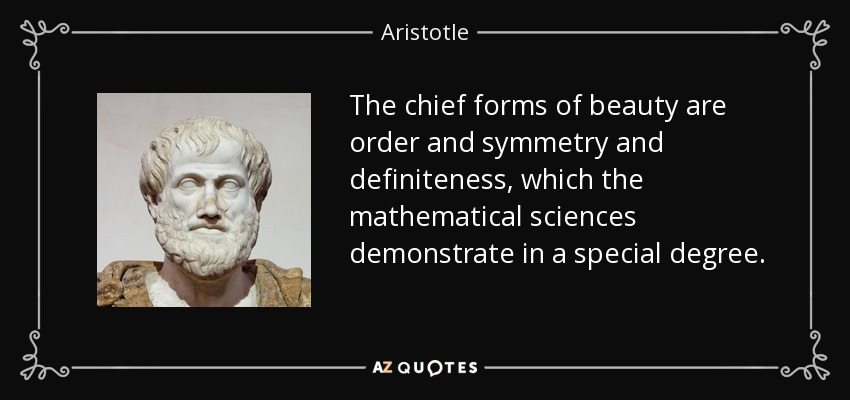 The chief forms of beauty are order and symmetry and definiteness, which the mathematical sciences demonstrate in a special degree. - Aristotle