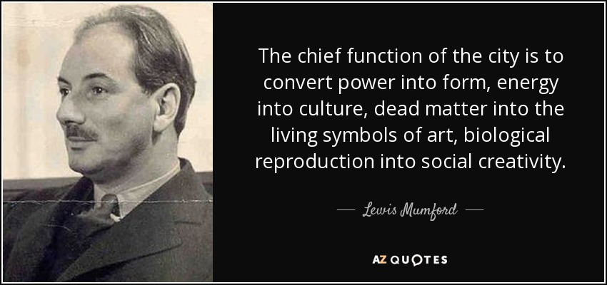 The chief function of the city is to convert power into form, energy into culture, dead matter into the living symbols of art, biological reproduction into social creativity. - Lewis Mumford