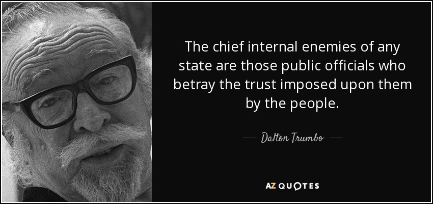 The chief internal enemies of any state are those public officials who betray the trust imposed upon them by the people. - Dalton Trumbo