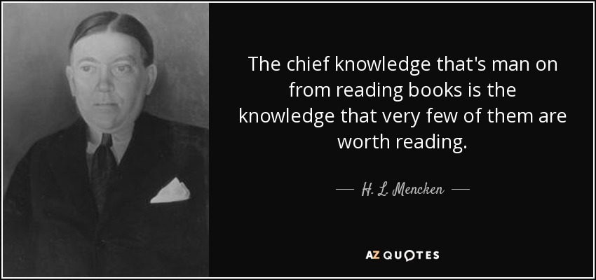 The chief knowledge that's man on from reading books is the knowledge that very few of them are worth reading. - H. L. Mencken