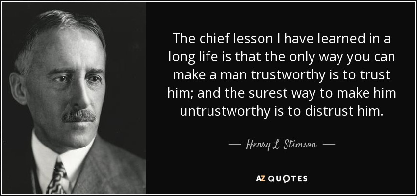The chief lesson I have learned in a long life is that the only way you can make a man trustworthy is to trust him; and the surest way to make him untrustworthy is to distrust him. - Henry L. Stimson