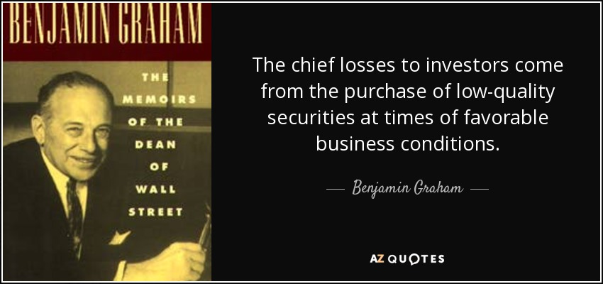 The chief losses to investors come from the purchase of low-quality securities at times of favorable business conditions. - Benjamin Graham