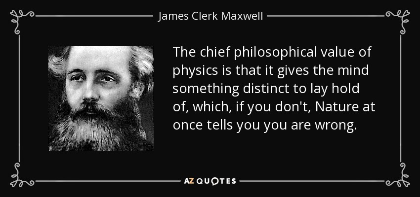 The chief philosophical value of physics is that it gives the mind something distinct to lay hold of, which, if you don't, Nature at once tells you you are wrong. - James Clerk Maxwell