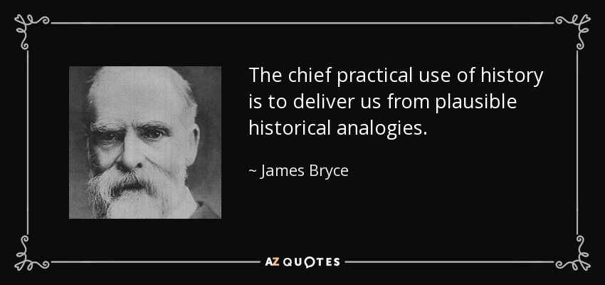 The chief practical use of history is to deliver us from plausible historical analogies. - James Bryce