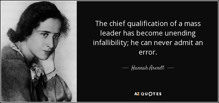 The chief qualification of a mass leader has become unending infallibility; he can never admit an error. - Hannah Arendt