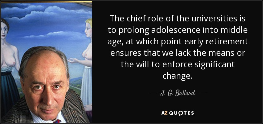 The chief role of the universities is to prolong adolescence into middle age, at which point early retirement ensures that we lack the means or the will to enforce significant change. - J. G. Ballard