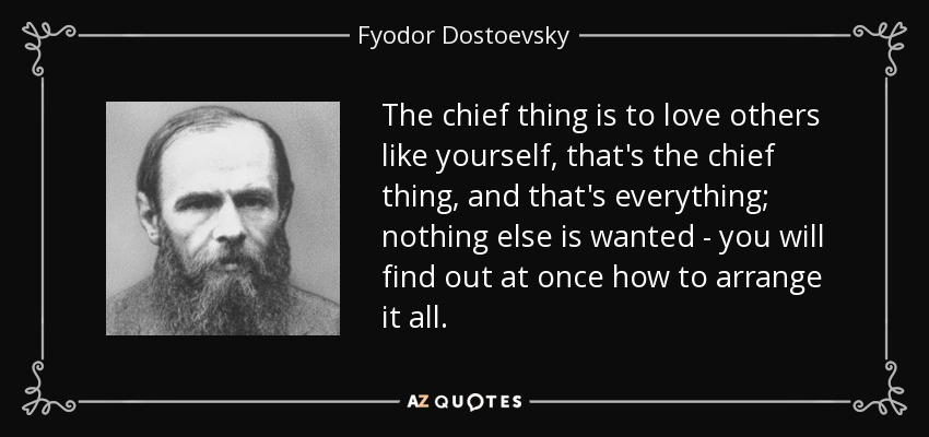 The chief thing is to love others like yourself, that's the chief thing, and that's everything; nothing else is wanted - you will find out at once how to arrange it all. - Fyodor Dostoevsky