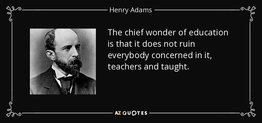 The chief wonder of education is that it does not ruin everybody concerned in it, teachers and taught. - Henry Adams