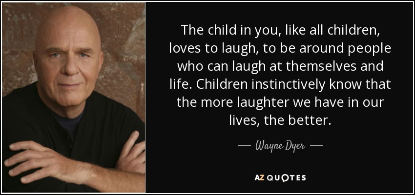 Wayne Dyer Quote The Child In You Like All Children Loves To Laugh