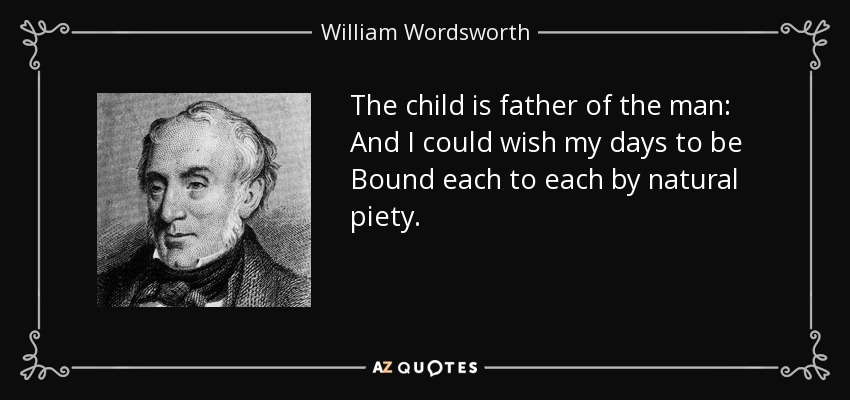 The child is father of the man: And I could wish my days to be Bound each to each by natural piety. - William Wordsworth