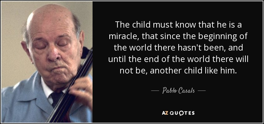 The child must know that he is a miracle, that since the beginning of the world there hasn't been, and until the end of the world there will not be, another child like him. - Pablo Casals