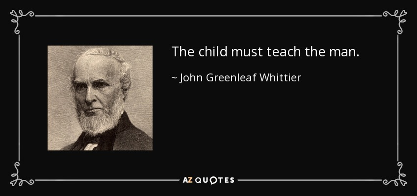 The child must teach the man. - John Greenleaf Whittier