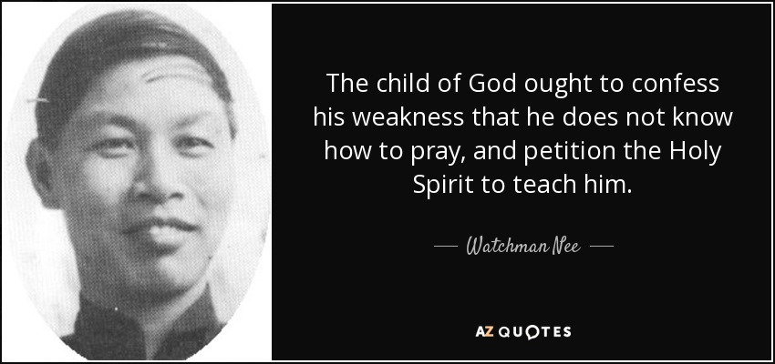 The child of God ought to confess his weakness that he does not know how to pray, and petition the Holy Spirit to teach him. - Watchman Nee