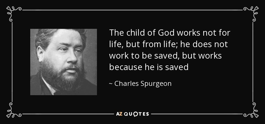 The child of God works not for life, but from life; he does not work to be saved, but works because he is saved - Charles Spurgeon