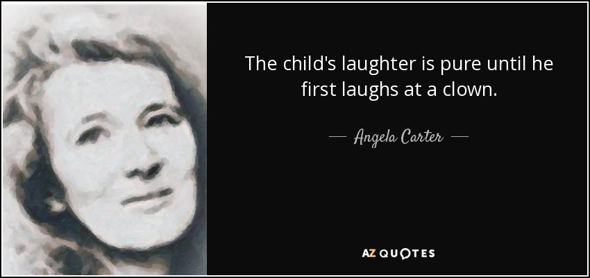 The child's laughter is pure until he first laughs at a clown. - Angela Carter