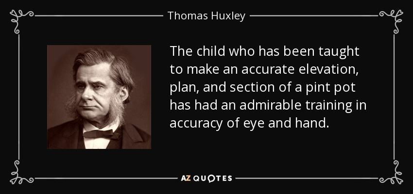 The child who has been taught to make an accurate elevation, plan, and section of a pint pot has had an admirable training in accuracy of eye and hand. - Thomas Huxley
