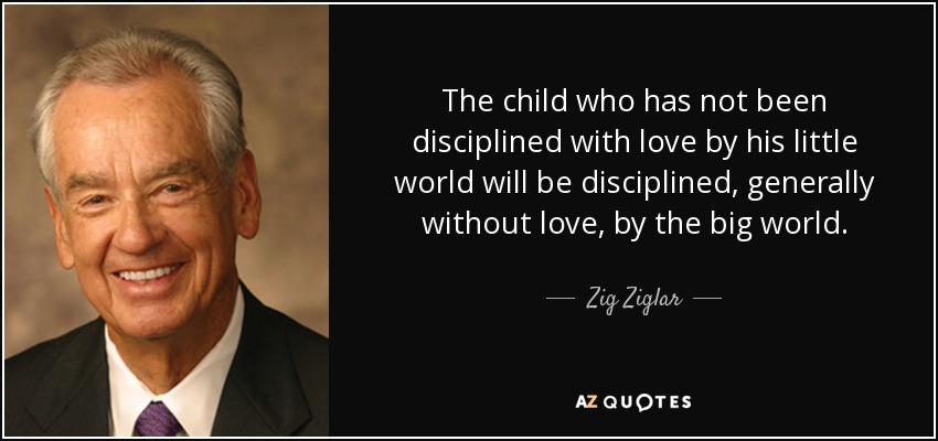 The child who has not been disciplined with love by his little world will be disciplined, generally without love, by the big world. - Zig Ziglar