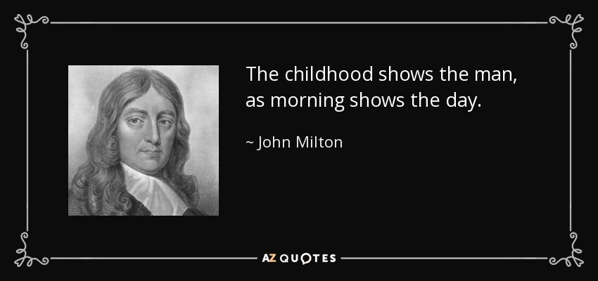 The childhood shows the man, as morning shows the day. - John Milton