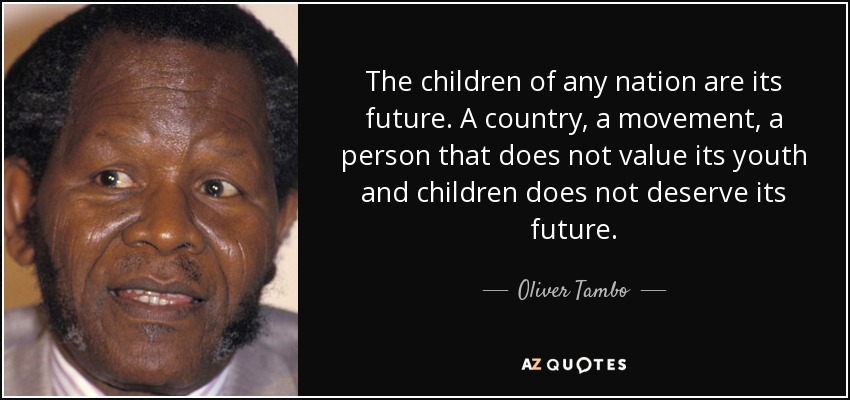The children of any nation are its future. A country, a movement, a person that does not value its youth and children does not deserve its future. - Oliver Tambo