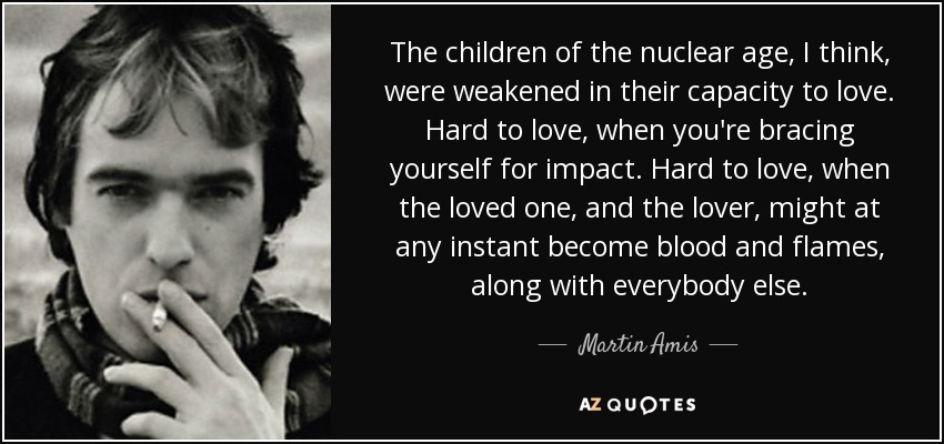 The children of the nuclear age, I think, were weakened in their capacity to love. Hard to love, when you're bracing yourself for impact. Hard to love, when the loved one, and the lover, might at any instant become blood and flames, along with everybody else. - Martin Amis