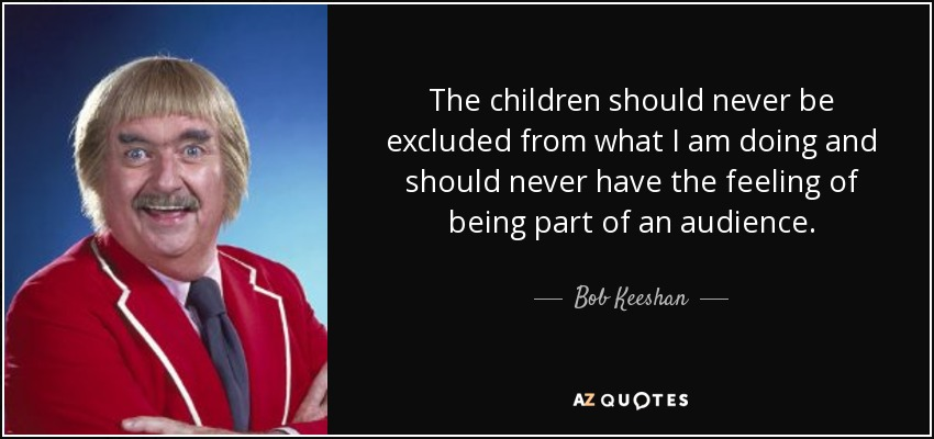 The children should never be excluded from what I am doing and should never have the feeling of being part of an audience. - Bob Keeshan