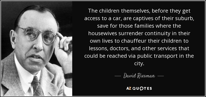 The children themselves, before they get access to a car, are captives of their suburb, save for those families where the housewives surrender continuity in their own lives to chauffeur their children to lessons, doctors, and other services that could be reached via public transport in the city. - David Riesman