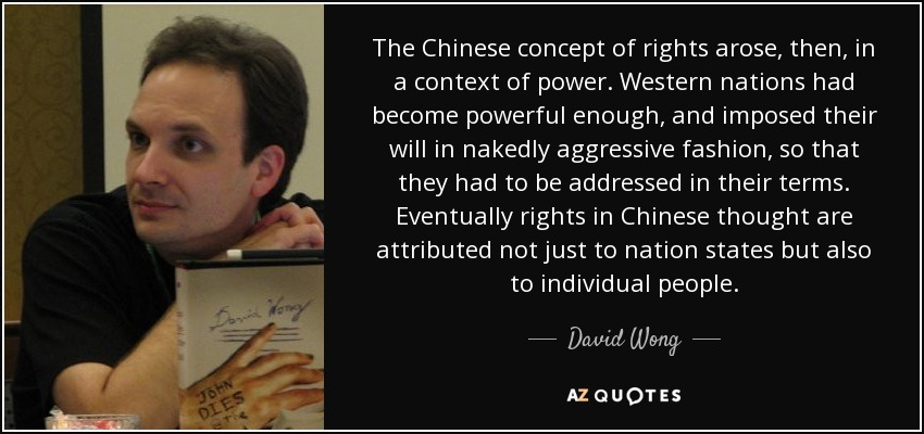 The Chinese concept of rights arose, then, in a context of power. Western nations had become powerful enough, and imposed their will in nakedly aggressive fashion, so that they had to be addressed in their terms. Eventually rights in Chinese thought are attributed not just to nation states but also to individual people. - David Wong