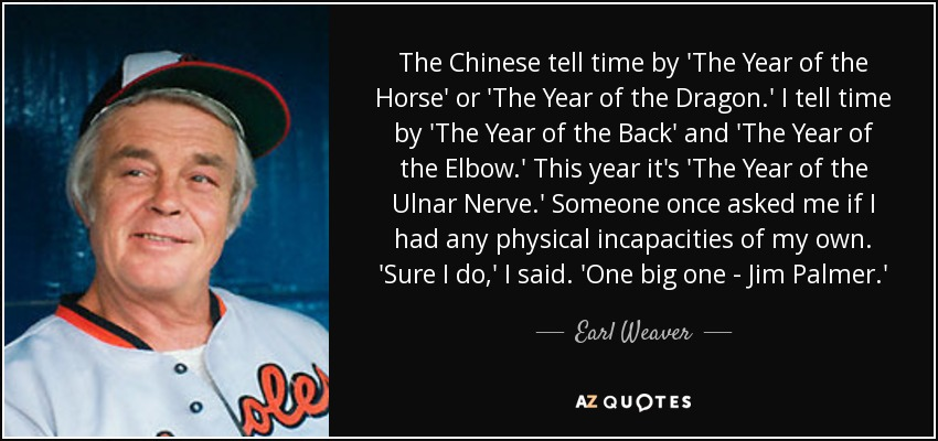 The Chinese tell time by 'The Year of the Horse' or 'The Year of the Dragon.' I tell time by 'The Year of the Back' and 'The Year of the Elbow.' This year it's 'The Year of the Ulnar Nerve.' Someone once asked me if I had any physical incapacities of my own. 'Sure I do,' I said. 'One big one - Jim Palmer.' - Earl Weaver