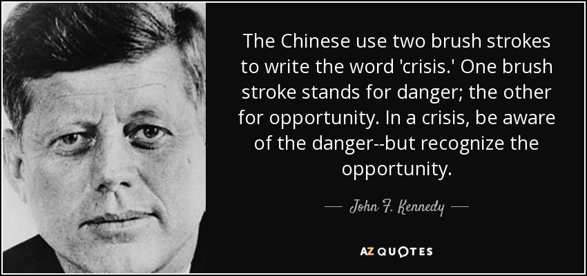 The Chinese use two brush strokes to write the word 'crisis.' One brush stroke stands for danger; the other for opportunity. In a crisis, be aware of the danger--but recognize the opportunity. - John F. Kennedy