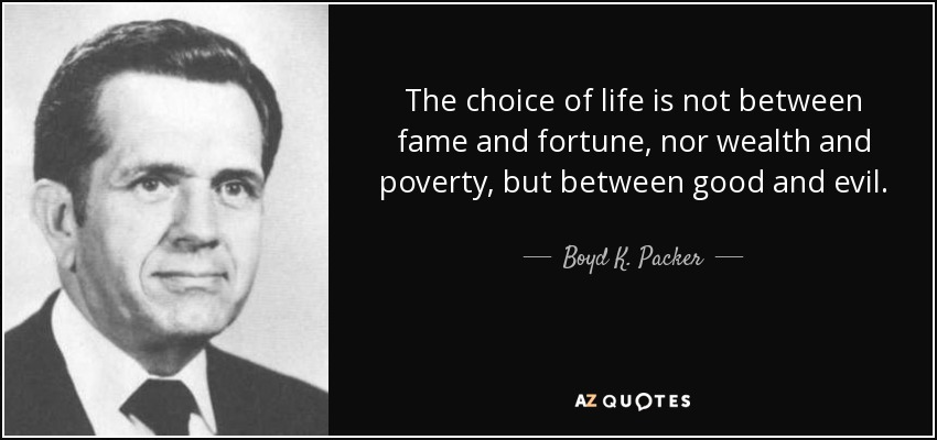 The choice of life is not between fame and fortune, nor wealth and poverty, but between good and evil. - Boyd K. Packer