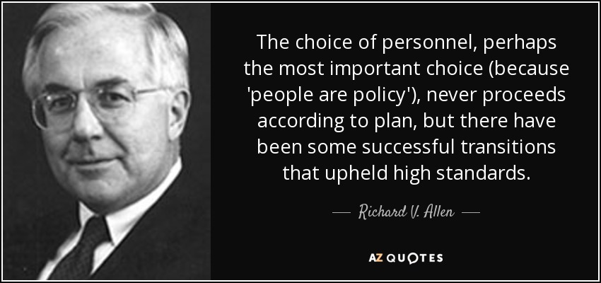 The choice of personnel, perhaps the most important choice (because 'people are policy'), never proceeds according to plan, but there have been some successful transitions that upheld high standards. - Richard V. Allen