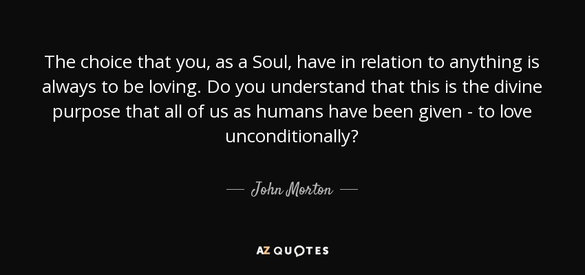The choice that you, as a Soul, have in relation to anything is always to be loving. Do you understand that this is the divine purpose that all of us as humans have been given - to love unconditionally? - John Morton
