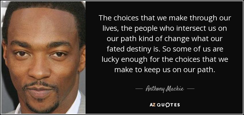 The choices that we make through our lives, the people who intersect us on our path kind of change what our fated destiny is. So some of us are lucky enough for the choices that we make to keep us on our path. - Anthony Mackie