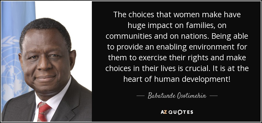 The choices that women make have huge impact on families, on communities and on nations. Being able to provide an enabling environment for them to exercise their rights and make choices in their lives is crucial. It is at the heart of human development! - Babatunde Osotimehin