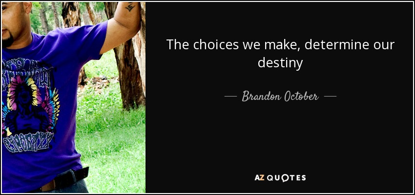 Brandon October Quote The Choices We Make Determine Our Destiny