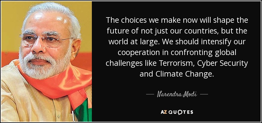 The choices we make now will shape the future of not just our countries, but the world at large. We should intensify our cooperation in confronting global challenges like Terrorism, Cyber Security and Climate Change. - Narendra Modi