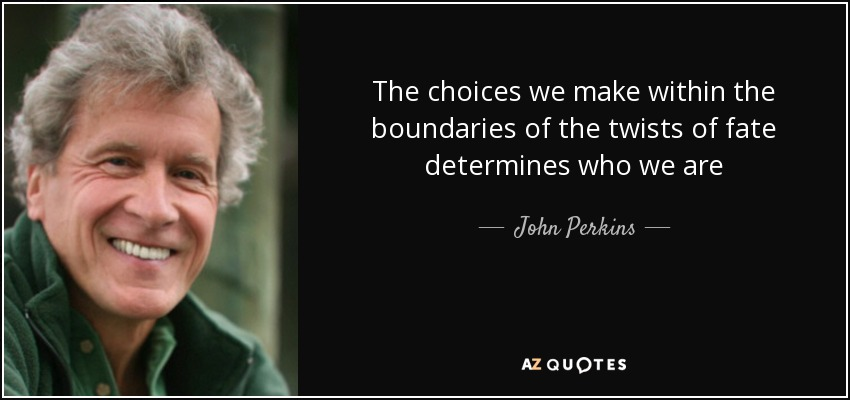 The choices we make within the boundaries of the twists of fate determines who we are - John Perkins