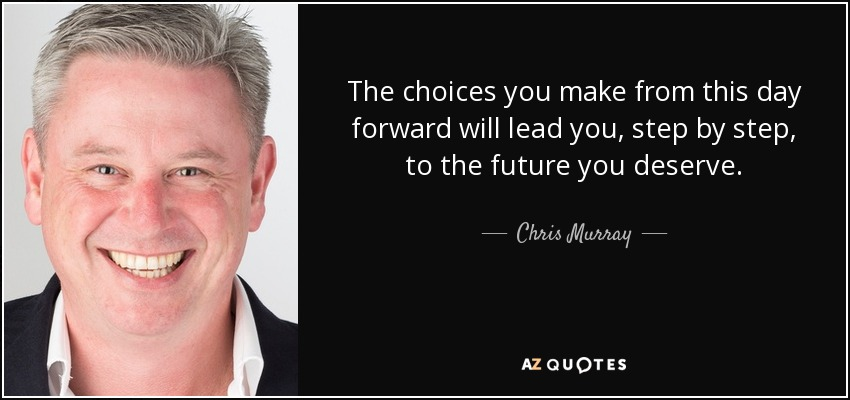 The choices you make from this day forward will lead you, step by step, to the future you deserve. - Chris Murray