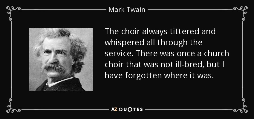 The choir always tittered and whispered all through the service. There was once a church choir that was not ill-bred, but I have forgotten where it was. - Mark Twain