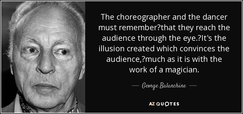 The choreographer and the dancer must rememberthat they reach the audience through the eye.It's the illusion created which convinces the audience,much as it is with the work of a magician. - George Balanchine