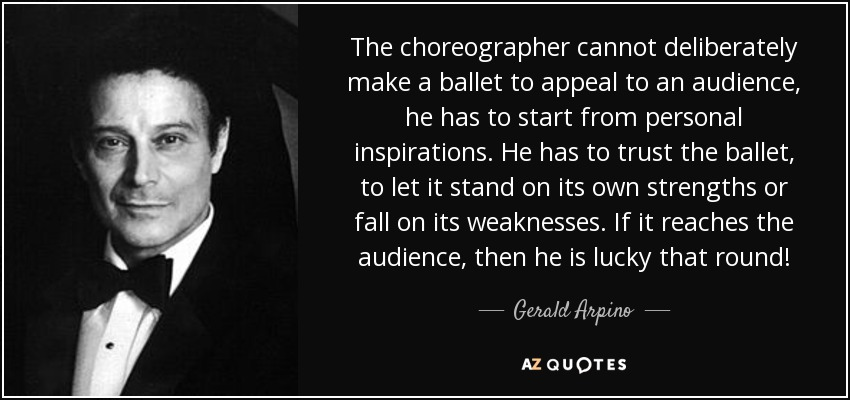 The choreographer cannot deliberately make a ballet to appeal to an audience, he has to start from personal inspirations. He has to trust the ballet, to let it stand on its own strengths or fall on its weaknesses. If it reaches the audience, then he is lucky that round! - Gerald Arpino