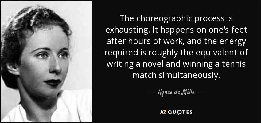 The choreographic process is exhausting. It happens on one's feet after hours of work, and the energy required is roughly the equivalent of writing a novel and winning a tennis match simultaneously. - Agnes de Mille