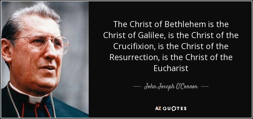 The Christ of Bethlehem is the Christ of Galilee, is the Christ of the Crucifixion, is the Christ of the Resurrection, is the Christ of the Eucharist - John Joseph O'Connor