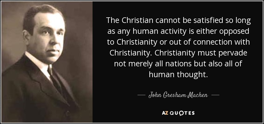 The Christian cannot be satisfied so long as any human activity is either opposed to Christianity or out of connection with Christianity. Christianity must pervade not merely all nations but also all of human thought. - John Gresham Machen