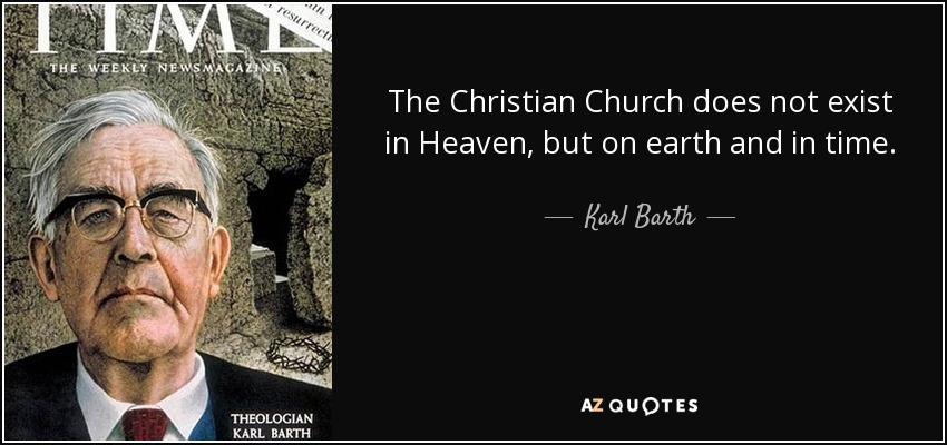 The Christian Church does not exist in Heaven, but on earth and in time. - Karl Barth