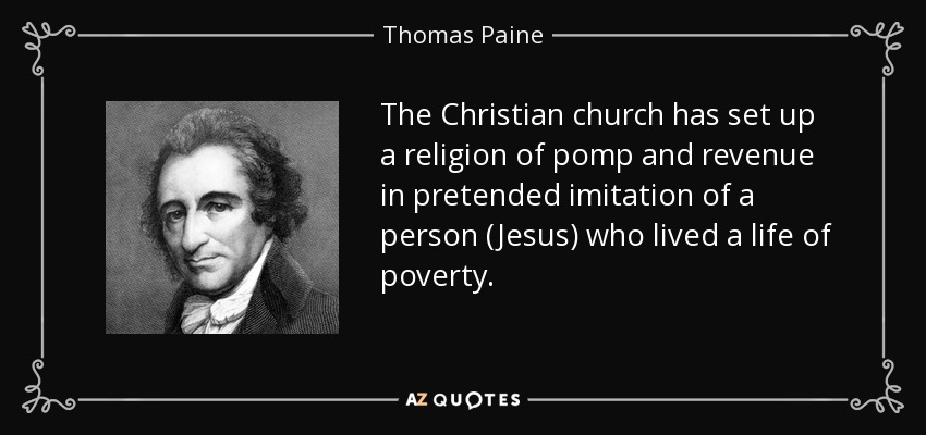 The Christian church has set up a religion of pomp and revenue in pretended imitation of a person (Jesus) who lived a life of poverty. - Thomas Paine