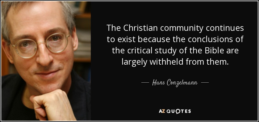 The Christian community continues to exist because the conclusions of the critical study of the Bible are largely withheld from them. - Hans Conzelmann