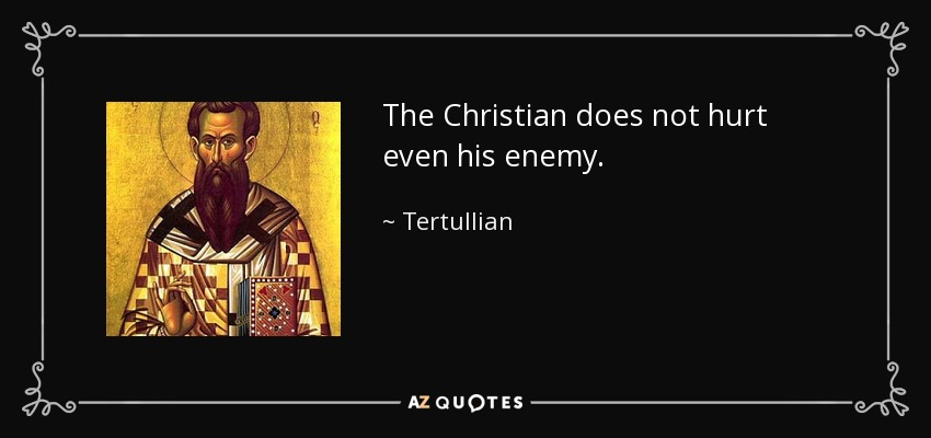The Christian does not hurt even his enemy. - Tertullian