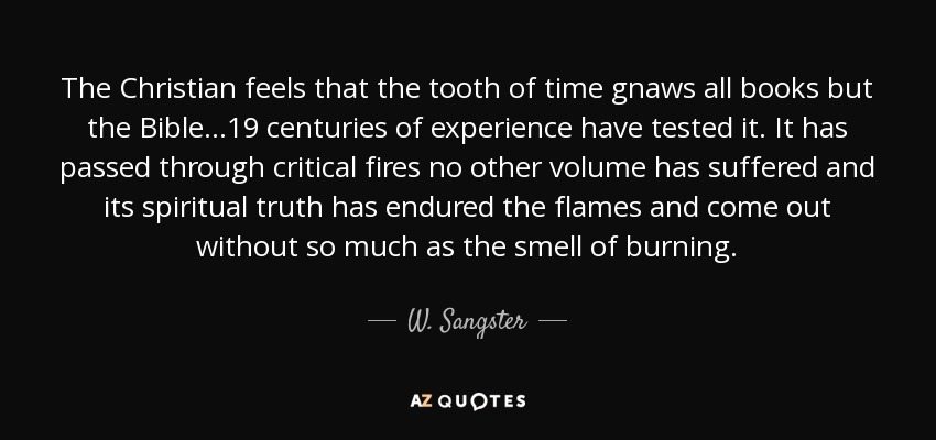 The Christian feels that the tooth of time gnaws all books but the Bible...19 centuries of experience have tested it. It has passed through critical fires no other volume has suffered and its spiritual truth has endured the flames and come out without so much as the smell of burning. - W. Sangster